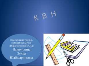 К В Н Подготовила учитель математики МКОУ «Ибрагимовская ООШ» Валиуллина Зухр