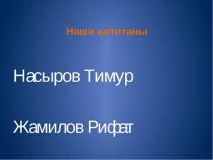 Наши капитаны Насыров Тимур Жамилов Рифат
