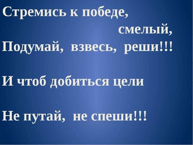 Стремись к победе, смелый, Подумай, взвесь, реши!!! И чтоб добиться цели Не п...