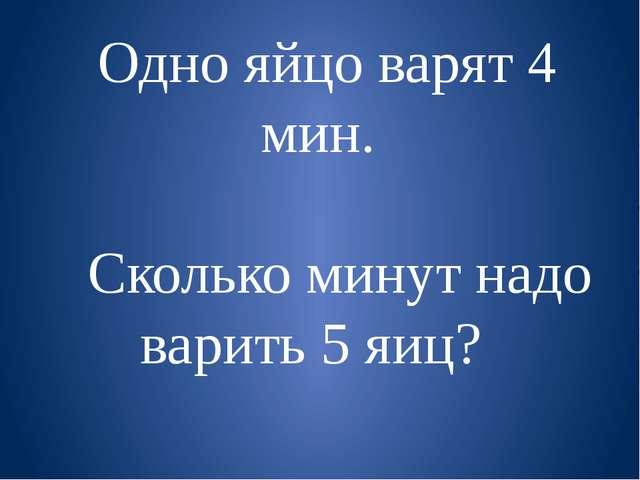 Одно яйцо варят 4 мин. Сколько минут надо варить 5 яиц?