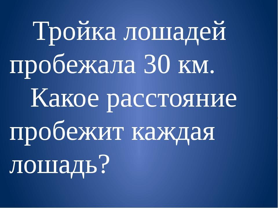 Тройка лошадей пробежала 30 км. Какое расстояние пробежит каждая лошадь?