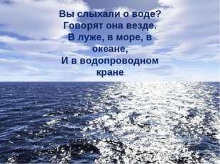 Вы слыхали о воде? Говорят она везде. В луже, в море, в океане, И в водопрово