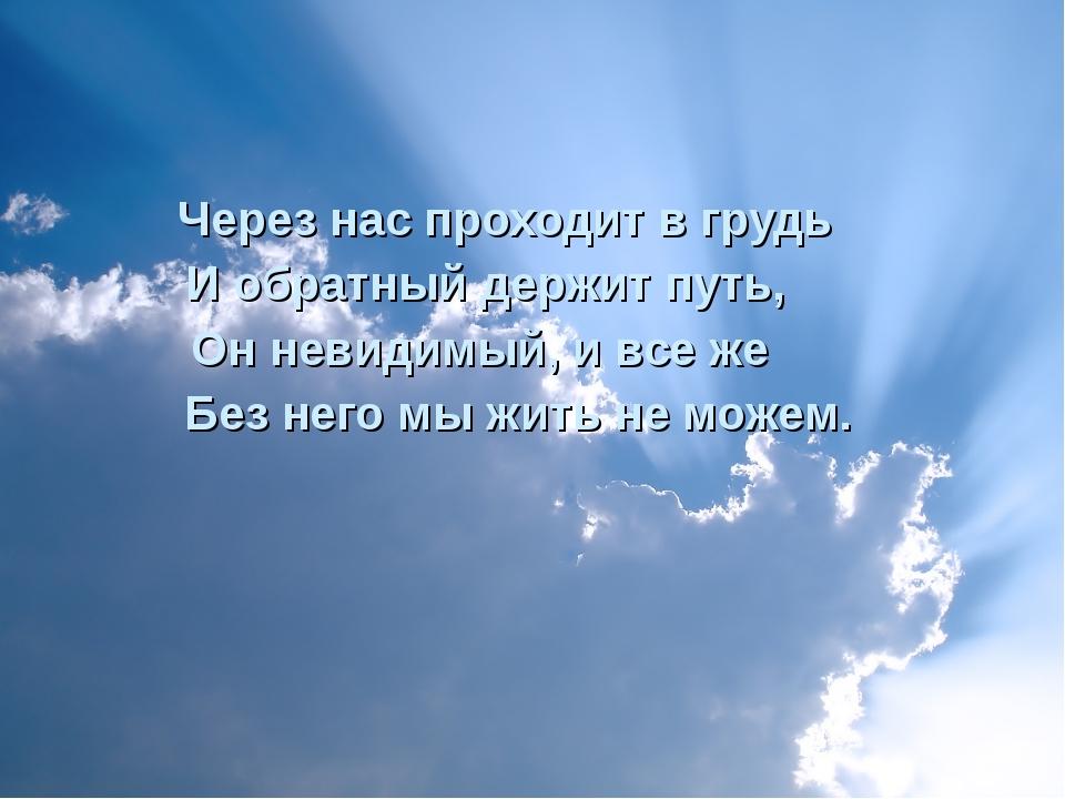 Через нас проходит в грудь И обратный держит путь, Он невидимый, и все же Бе...