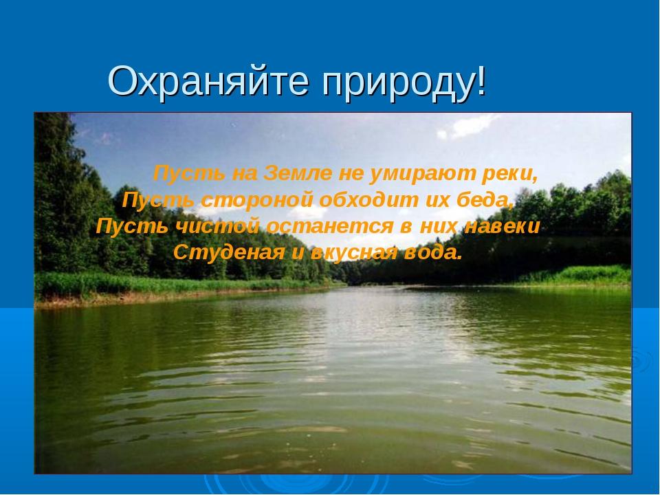 Охраняйте природу! Пусть на Земле не умирают реки, Пусть стороной обходит их...