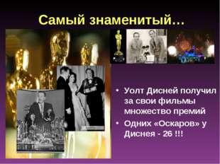 Самый знаменитый… Уолт Дисней получил за свои фильмы множество премий Одних «