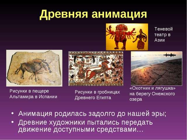 Древняя анимация Анимация родилась задолго до нашей эры; Древние художники пы...