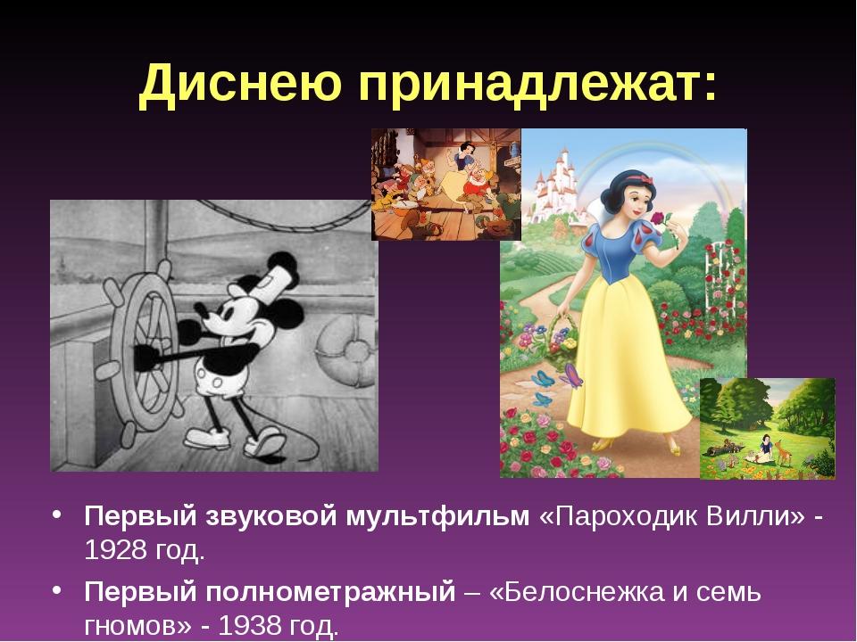 Диснею принадлежат: Первый звуковой мультфильм «Пароходик Вилли» - 1928 год....