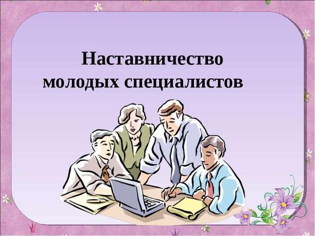 Наставничество молодых специалистов