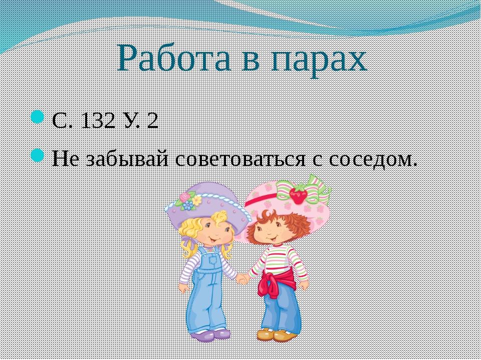Работа в парах С. 132 У. 2 Не забывай советоваться с соседом.