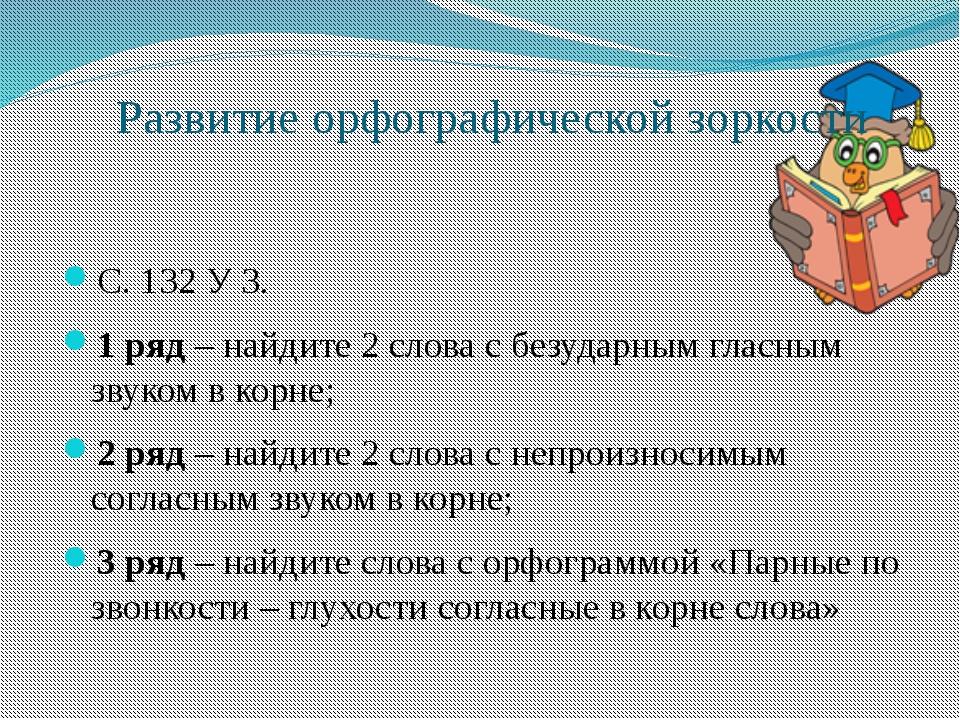 Развитие орфографической зоркости С. 132 У 3. 1 ряд – найдите 2 слова с безуд...