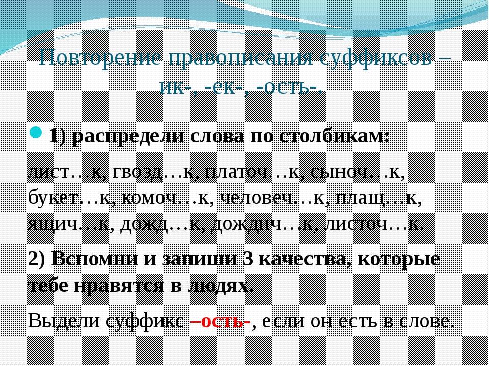 Повторение правописания суффиксов –ик-, -ек-, -ость-. 1) распредели слова по...