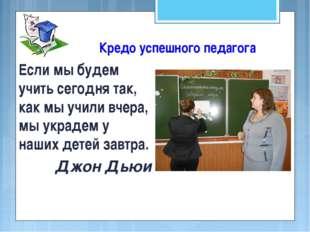 Кредо успешного педагога Если мы будем учить сегодня так, как мы учили вчера,