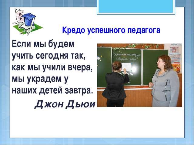 Кредо успешного педагога Если мы будем учить сегодня так, как мы учили вчера,...