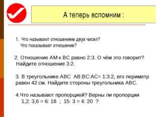 А теперь вспомним : Что называют отношением двух чисел? Что показывает отноше