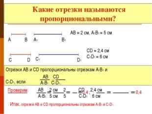 Какие отрезки называются пропорциональными? А В А1 В1 АВ = 2 см, А1В1 = 5 см