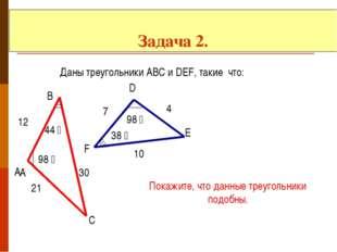 Задача 2. Даны треугольники АВС и DEF, такие что: А А В С D E F 98 ̊ 98 ̊ 44