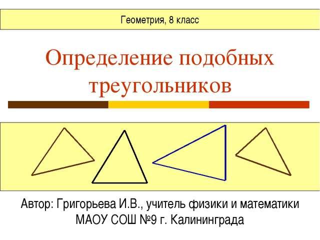 Определение подобных треугольников Автор: Григорьева И.В., учитель физики и м...