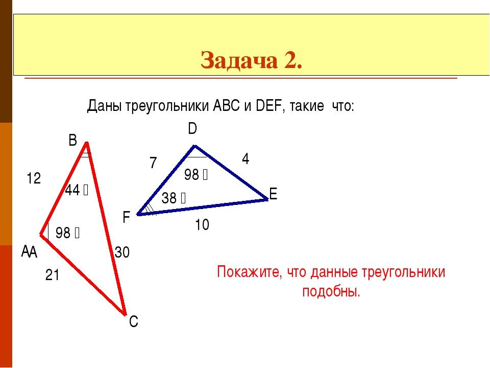 Задача 2. Даны треугольники АВС и DEF, такие что: А А В С D E F 98 ̊ 98 ̊ 44...