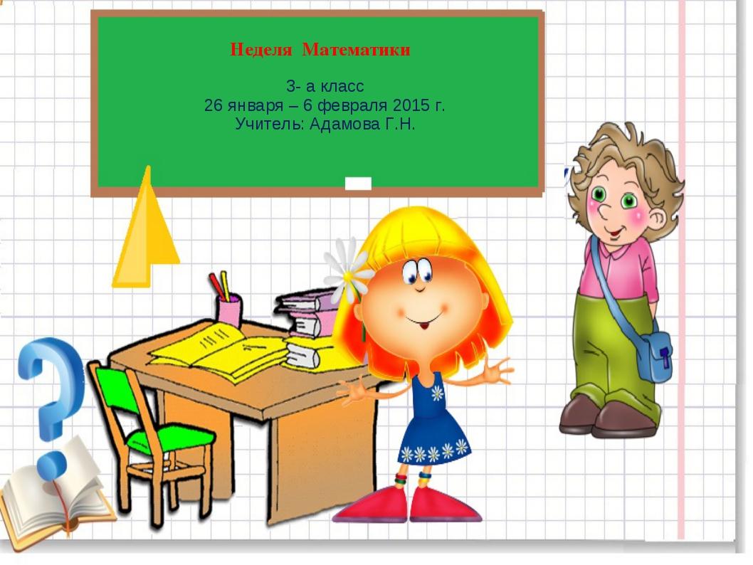 Неделя Математики 3- а класс 26 января – 6 февраля 2015 г. Учитель: Адамова Г...