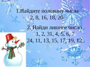 1.Найдите половину числа 2, 8, 16, 18, 20. 2. Найди лишнее число 1, 2, 31, 4,