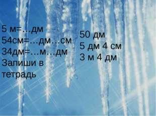 5 м=…дм 54см=…дм…см 34дм=…м…дм Запиши в тетрадь 50 дм 5 дм 4 см 3 м 4 дм