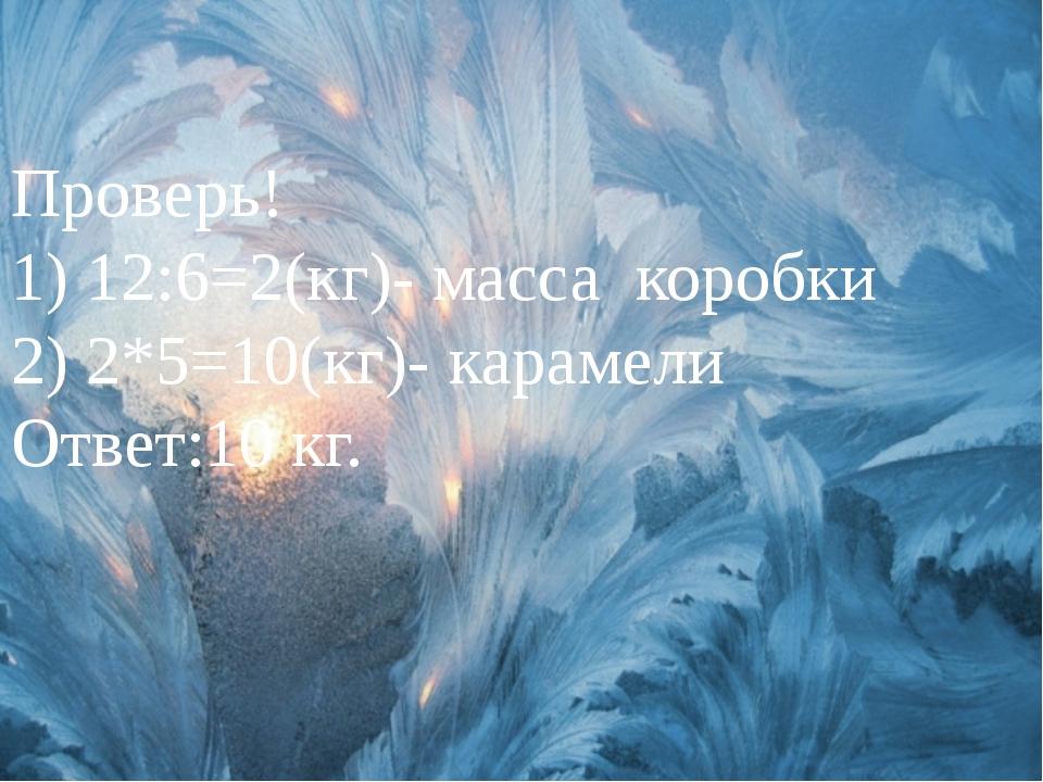 Проверь! 1) 12:6=2(кг)- масса коробки 2) 2*5=10(кг)- карамели Ответ:10 кг.