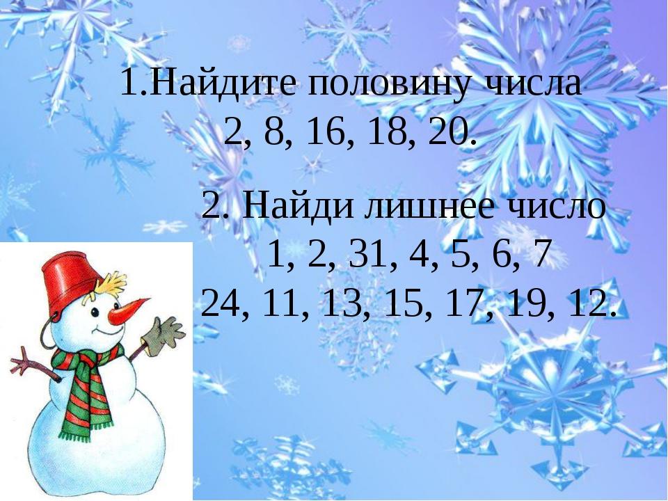 1.Найдите половину числа 2, 8, 16, 18, 20. 2. Найди лишнее число 1, 2, 31, 4,...