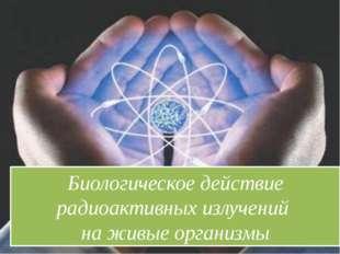 Биологическое действие радиоактивных излучений на живые организмы
