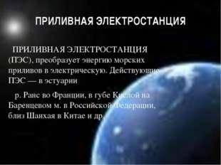 ПРИЛИВНАЯ ЭЛЕКТРОСТАНЦИЯ ПРИЛИВНАЯ ЭЛЕКТРОСТАНЦИЯ (ПЭС), преобразует энергию