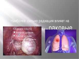 Облучение может оказывать и определённую пользу Быстроразмножающиеся клетки в