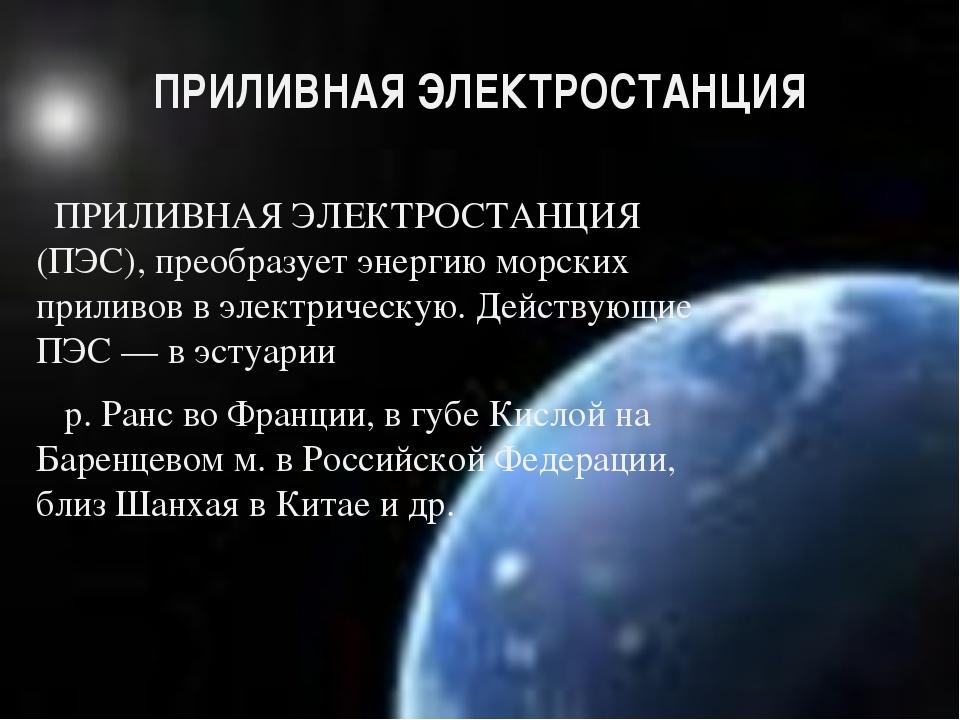 ПРИЛИВНАЯ ЭЛЕКТРОСТАНЦИЯ ПРИЛИВНАЯ ЭЛЕКТРОСТАНЦИЯ (ПЭС), преобразует энергию...