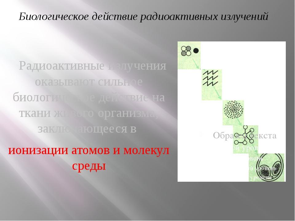Радиоактивные излучения оказывают сильное биологическое действие на ткани жи...