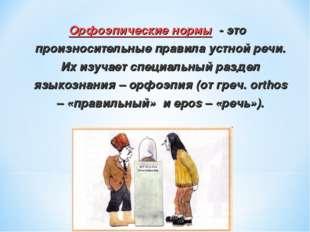 Орфоэпические нормы - это произносительные правила устной речи. Их изучает сп