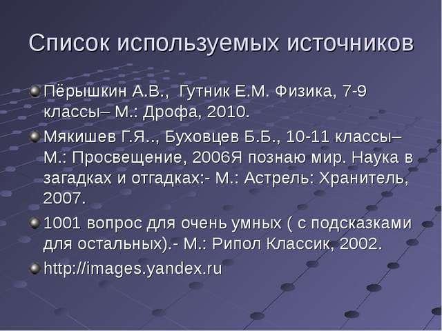 Список используемых источников Пёрышкин А.В., Гутник Е.М. Физика, 7-9 классы–...
