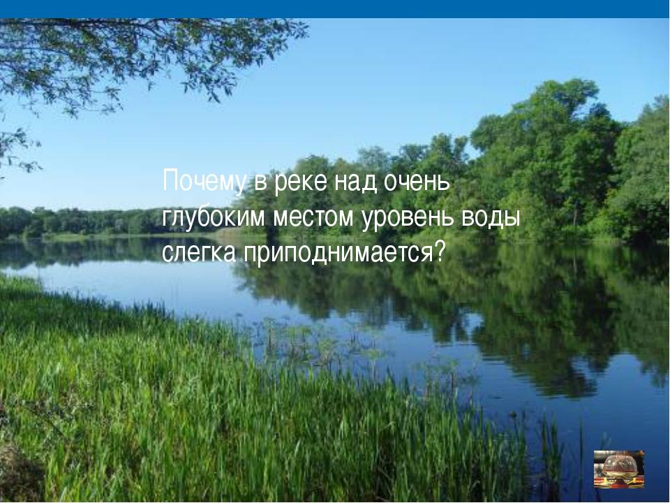 Почему в реке над очень глубоким местом уровень воды слегка приподнимается?