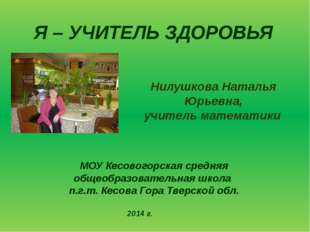 Я – УЧИТЕЛЬ ЗДОРОВЬЯ Нилушкова Наталья Юрьевна, учитель математики МОУ Кесово