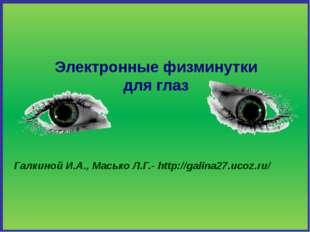 Электронные физминутки для глаз Галкиной И.А., Масько Л.Г.- http://galina27.u
