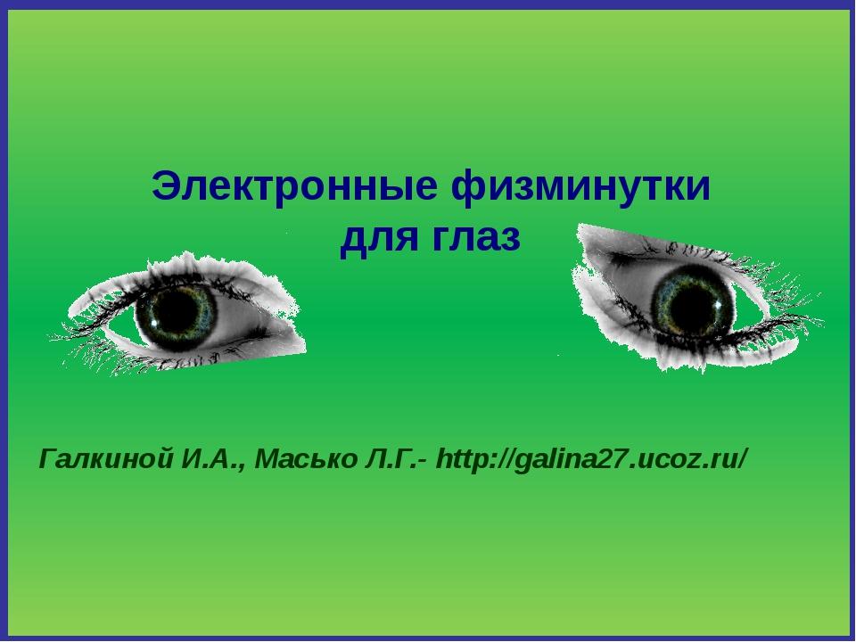 Электронные физминутки для глаз Галкиной И.А., Масько Л.Г.- http://galina27.u...