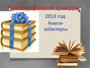 Хронограф нашей культуры 2013 год Книги- юбиляры!