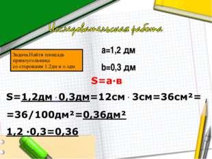 Задача.Найти площадь прямоугольника со сторонами 1.2дм и о.здм а=1,2 дм b=0,3