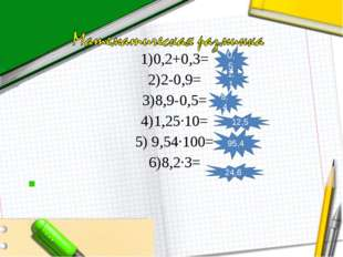 1)0,2+0,3= 2)2-0,9= 3)8,9-0,5= 4)1,25∙10= 5) 9,54∙100= 6)8,2∙3=  0,5 1,1 8,4