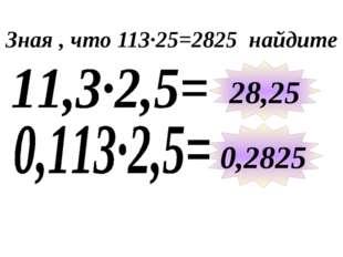 Зная , что 113∙25=2825 найдите 28,25 0,2825