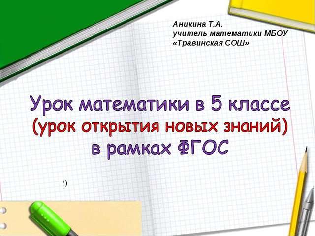 Аникина Т.А. учитель математики МБОУ «Травинская СОШ» (.