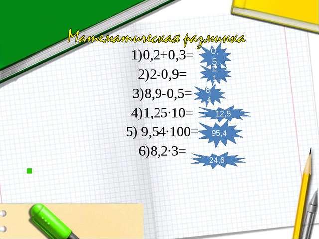 1)0,2+0,3= 2)2-0,9= 3)8,9-0,5= 4)1,25∙10= 5) 9,54∙100= 6)8,2∙3=  0,5 1,1 8,4...