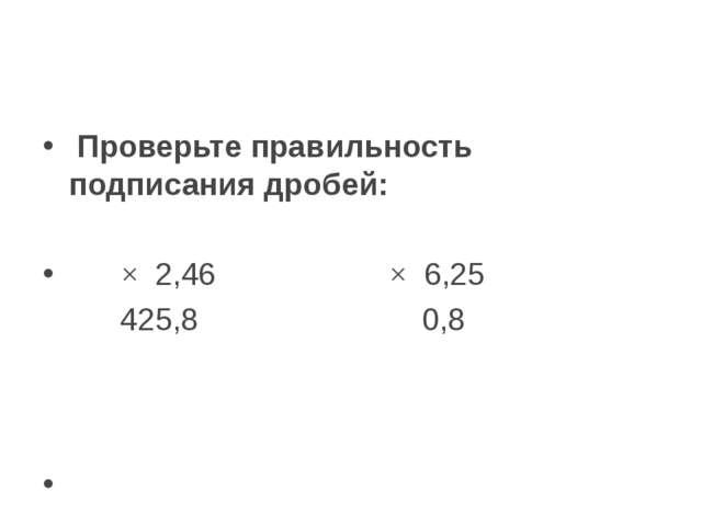 Проверьте правильность подписания дробей:    × 2,46          ×...