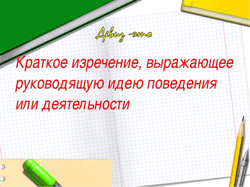 Краткое изречение, выражающее руководящую идею поведения или деятельности