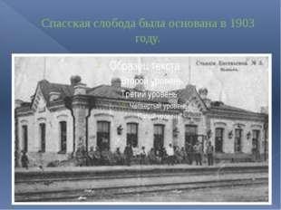 Спасская слобода была основана в 1903 году.