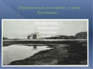 Первоначально поселились у реки Кулешовки…