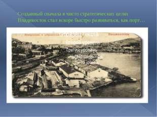 Созданный сначала в чисто стратегических целях Владивосток стал вскоре быстро