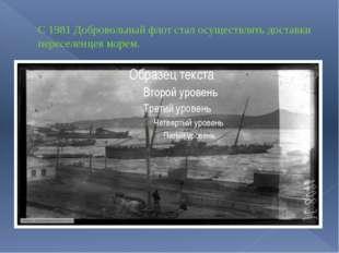 С 1981 Добровольный флот стал осуществлять доставки переселенцев морем.